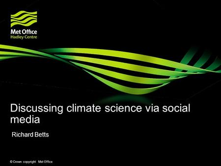© Crown copyright Met Office Discussing climate science via social media Richard Betts.