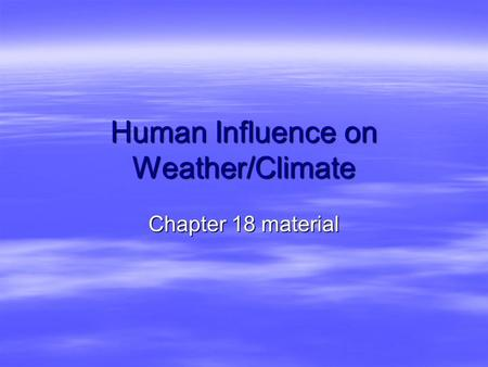 Human Influence on Weather/Climate Chapter 18 material.