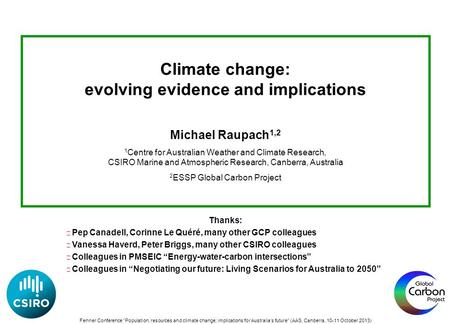 Climate change: evolving evidence and implications Michael Raupach 1,2 1 Centre for Australian Weather and Climate Research, CSIRO Marine and Atmospheric.