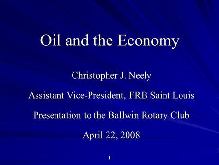 1 Oil and the Economy Christopher J. Neely Assistant Vice-President, FRB Saint Louis Presentation to the Ballwin Rotary Club April 22, 2008.