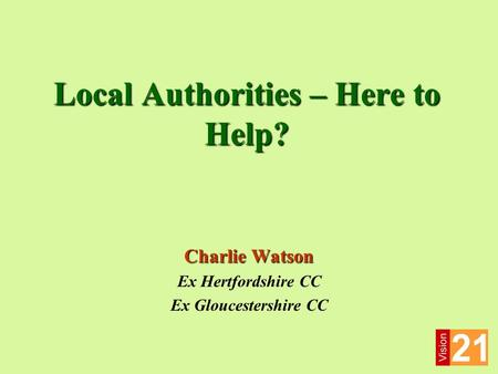 Local Authorities – Here to Help? Charlie Watson Ex Hertfordshire CC Ex Gloucestershire CC.