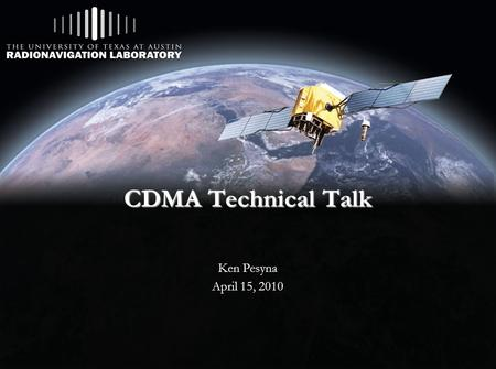CDMA Technical Talk Ken Pesyna April 15, 2010. Outline  Background  Signal Spreading  Forward Pilot Channel  Synchronization Channel  Geolocation.