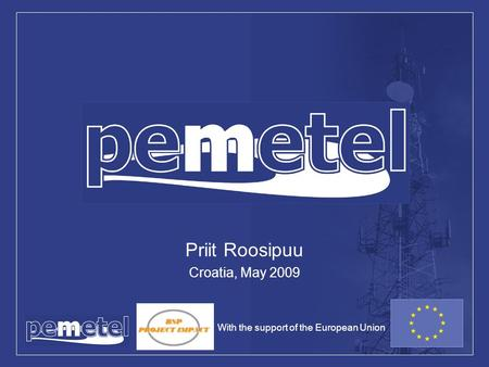 PEMETEL Priit Roosipuu Croatia, May 2009 With the support of the European Union.
