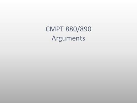 CMPT 880/890 Arguments. Outline Arguments What should be an argument and what shouldn't? Claims Reasons Evidence.