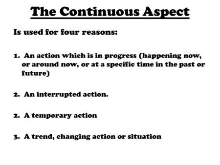 The Continuous Aspect Is used for four reasons: