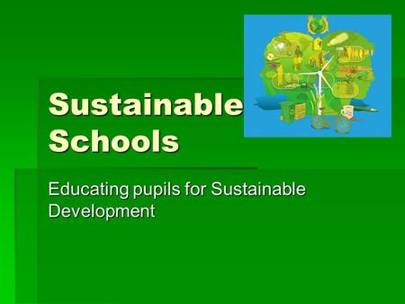 Sustainable Schools Educating pupils for Sustainable Development.