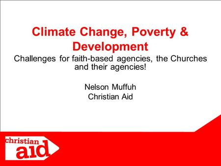 1 Challenges for faith-based agencies, the Churches and their agencies! Nelson Muffuh Christian Aid Climate Change, Poverty & Development.
