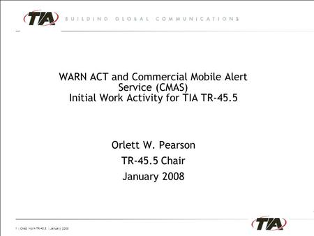 1 | CMAS Work TR-45.5 | January 2008 WARN ACT and Commercial Mobile Alert Service (CMAS) Initial Work Activity for TIA TR-45.5 Orlett W. Pearson TR-45.5.