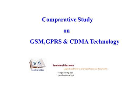 Comparative Study on GSM,GPRS & CDMA Technology. INTRODUCTION GSM is a mobile telephony network based on the cellular concept. Users can place and receive.
