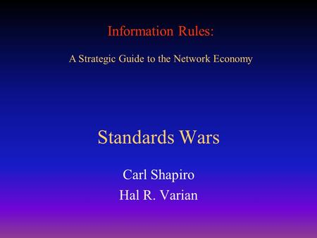 Information Rules: A Strategic Guide to the Network Economy Standards Wars Carl Shapiro Hal R. Varian.