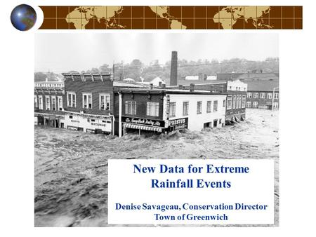 New Data for Extreme Rainfall Events Denise Savageau, Conservation Director Town of Greenwich.