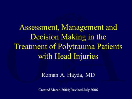 Assessment, Management and Decision Making in the Treatment of Polytrauma Patients with Head Injuries Roman A. Hayda, MD Created March 2004; Revised July.