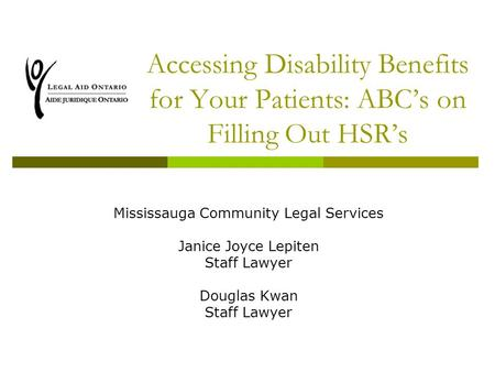 Accessing Disability Benefits for Your Patients: ABC's on Filling Out HSR's Mississauga Community Legal Services Janice Joyce Lepiten Staff Lawyer Douglas.