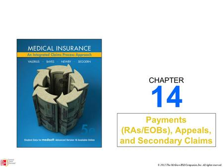 CHAPTER © 2012 The McGraw-Hill Companies, Inc. All rights reserved. 14 Payments (RAs/EOBs), Appeals, and Secondary Claims.