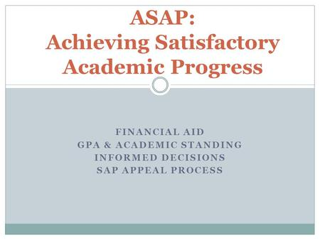 FINANCIAL AID GPA & ACADEMIC STANDING INFORMED DECISIONS SAP APPEAL PROCESS ASAP: Achieving Satisfactory Academic Progress.