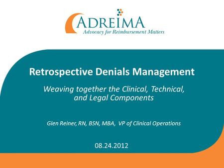 Retrospective Denials Management Weaving together the Clinical, Technical, and Legal Components Glen Reiner, RN, BSN, MBA, VP of Clinical Operations 08.24.2012.