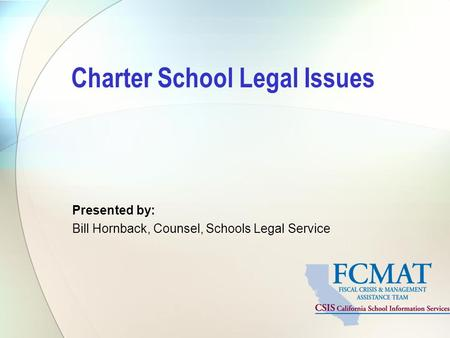 Charter School Legal Issues Presented by: Bill Hornback, Counsel, Schools Legal Service.