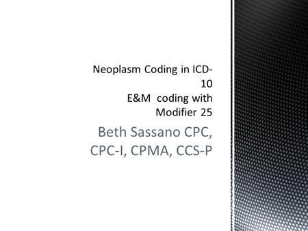 Beth Sassano CPC, CPC-I, CPMA, CCS-P. Requirements for documenting and coding neoplasms in ICD-10-CM is similar to the current ICD-9-CM requirements.
