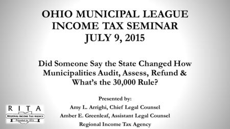 OHIO MUNICIPAL LEAGUE INCOME TAX SEMINAR JULY 9, 2015 Did Someone Say the State Changed How Municipalities Audit, Assess, Refund & What's the 30,000 Rule?