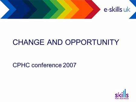 CHANGE AND OPPORTUNITY CPHC conference 2007. e-skills UK Board members Larry Hirst (Chair) Chief Executive IBM UK Ltd David Thomlinson Country Managing.