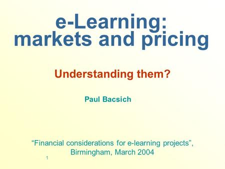 "1 e-Learning: markets and pricing Understanding them? Paul Bacsich ""Financial considerations for e-learning projects"", Birmingham, March 2004."