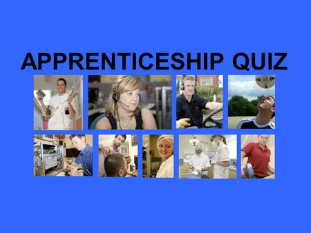 APPRENTICESHIP QUIZ. 1. APPRENTICESHIPS ARE… a) Paid by the hour – the more you work the more you get paid b) Given a grant like HE students c) Given.