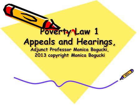 Poverty Law 1 Appeals and Hearings, Adjunct Professor Monica Bogucki, 2013 copyright Monica Bogucki.