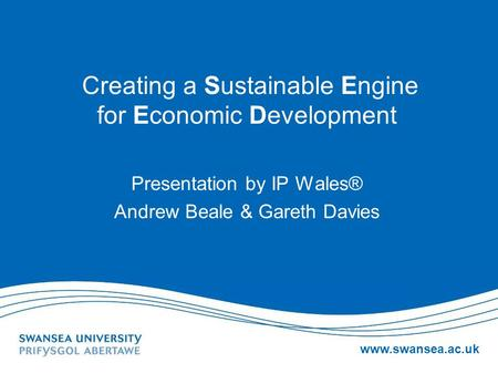Www.swansea.ac.uk Creating a Sustainable Engine for Economic Development Presentation by IP Wales® Andrew Beale & Gareth Davies.