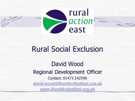 Rural Social Exclusion David Wood Regional Development Officer Contact: 01473 242546