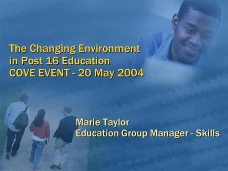 The Changing Environment in Post 16 Education COVE EVENT - 20 May 2004 Marie Taylor Education Group Manager - Skills.