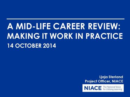 A MID-LIFE CAREER REVIEW: MAKING IT WORK IN PRACTICE Ljaja Sterland Project Officer, NIACE 14 OCTOBER 2014.