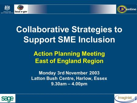Collaborative Strategies to Support SME Inclusion Action Planning Meeting East of England Region Monday 3rd November 2003 Latton Bush Centre, Harlow, Essex.