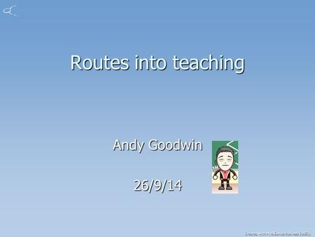 Created with MindGenius Business 2005® Routes into teaching Andy Goodwin 26/9/14.