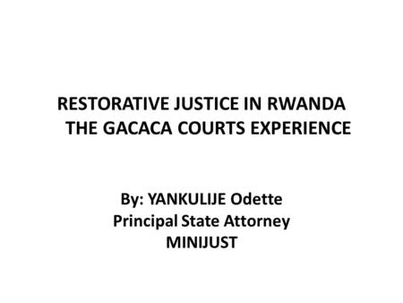 RESTORATIVE JUSTICE IN RWANDA THE GACACA COURTS EXPERIENCE By: YANKULIJE Odette Principal State Attorney MINIJUST.