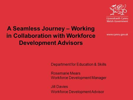 Department for Education & Skills Rosemarie Mears Workforce Development Manager Jill Davies Workforce Development Advisor A Seamless Journey – Working.