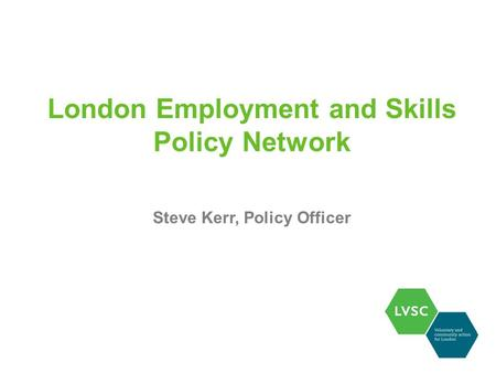 London Employment and Skills Policy Network Steve Kerr, Policy Officer.