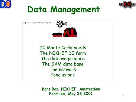 1 Data Management D0 Monte Carlo needs The NIKHEF D0 farm The data we produce The SAM data base The network Conclusions Kors Bos, NIKHEF, Amsterdam Fermilab,