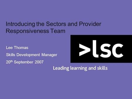 Introducing the Sectors and Provider Responsiveness Team Lee Thomas Skills Development Manager 20 th September 2007.