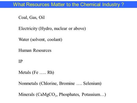 What Resources Matter to the Chemical Industry ? Coal, Gas, Oil Electricity (Hydro, nuclear or above) Water (solvent, coolant) Human Resources IP Metals.