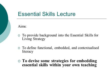 Essential Skills Lecture Aims:  To provide background into the Essential Skills for Living Strategy  To define functional, embedded, and contextualised.
