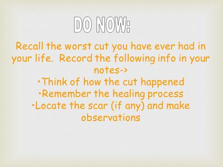 Recall the worst cut you have ever had in your life. Record the following info in your notes-> Think of how the cut happened Remember the healing process.