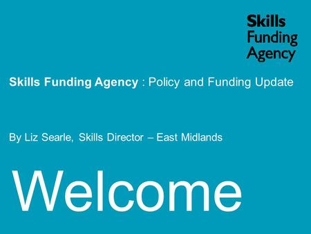 Welcome Skills Funding Agency : Policy and Funding Update By Liz Searle, Skills Director – East Midlands.