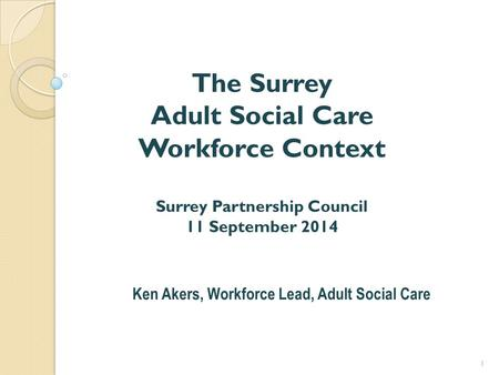 The Surrey Adult Social Care Workforce Context Surrey Partnership Council 11 September 2014 Ken Akers, Workforce Lead, Adult Social Care 1.