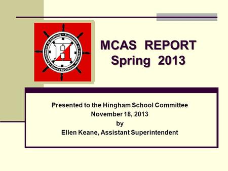 MCAS REPORT Spring 2013 Presented to the Hingham School Committee November 18, 2013 by Ellen Keane, Assistant Superintendent.