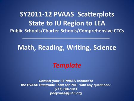 SY2011-12 PVAAS Scatterplots State to IU Region to LEA Public Schools/Charter Schools/Comprehensive CTCs Math, Reading, Writing, Science Template Contact.