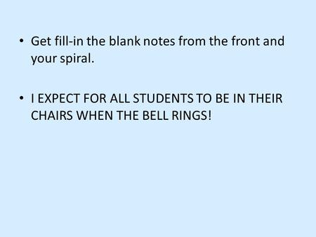 Get fill-in the blank notes from the front and your spiral. I EXPECT FOR ALL STUDENTS TO BE IN THEIR CHAIRS WHEN THE BELL RINGS!