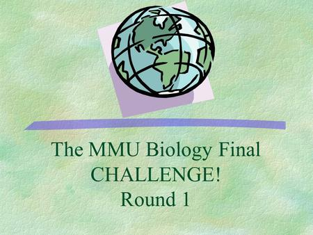 The MMU Biology Final CHALLENGE! Round 1 500 400 300 200 100 Protein Synthesis Meiosis and Genetic variation Genetic Engineering Genetics Cell Cycle.