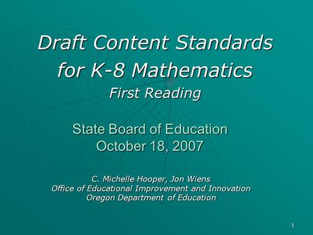 1 State Board of Education October 18, 2007 Draft Content Standards for K-8 Mathematics First Reading C. Michelle Hooper, Jon Wiens Office of Educational.