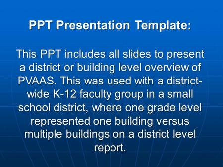 PPT Presentation Template: This PPT includes all slides to present a district or building level overview of PVAAS. This was used with a district- wide.