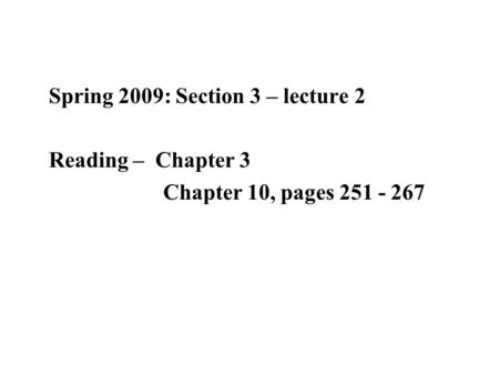Spring 2009: Section 3 – lecture 2 Reading – Chapter 3 Chapter 10, pages 251 - 267.